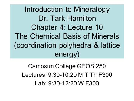 Introduction to Mineralogy Dr. Tark Hamilton Chapter 4: Lecture 10 The Chemical Basis of Minerals (coordination polyhedra & lattice energy) Camosun College.