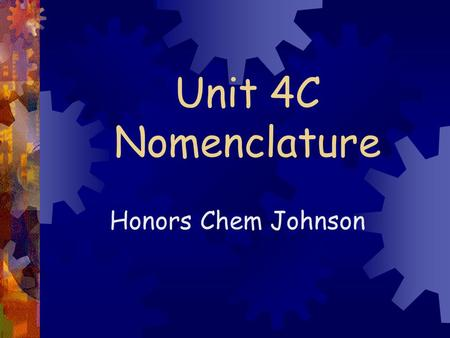 Unit 4C Nomenclature Honors Chem Johnson.  2.7 Monatomic ions- ions made of 1 atom  Group 1 lose 1 e-  1 +  Group 2 lose 2e-  2 +  Group 13 lose.
