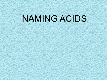 NAMING ACIDS. Three rules can help you name an acid with the general formula H n X. The naming system depends on the name of the anion. Each of the rules.
