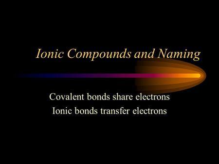 Ionic Compounds and Naming Covalent bonds share electrons Ionic bonds transfer electrons.