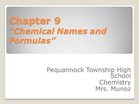 "Chapter 9 ""Chemical Names and Formulas"" Pequannock Township High School Chemistry Mrs. Munoz."