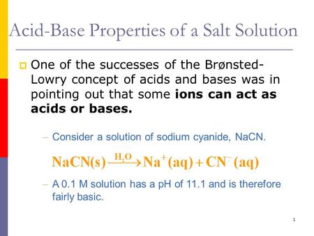 1 Acid-Base Properties of a Salt Solution  One of the successes of the Brønsted- Lowry concept of acids and bases was in pointing out that some ions can.