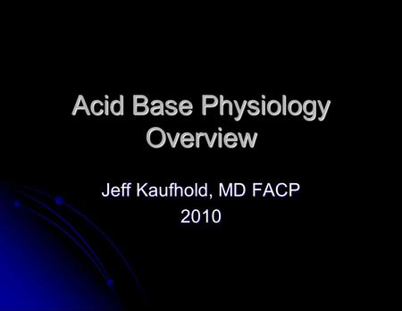 Acid Base Physiology Overview Jeff Kaufhold, MD FACP 2010.