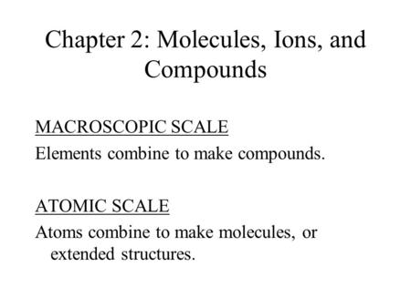 Chapter 2: Molecules, Ions, and Compounds MACROSCOPIC SCALE Elements combine to make compounds. ATOMIC SCALE Atoms combine to make molecules, or extended.
