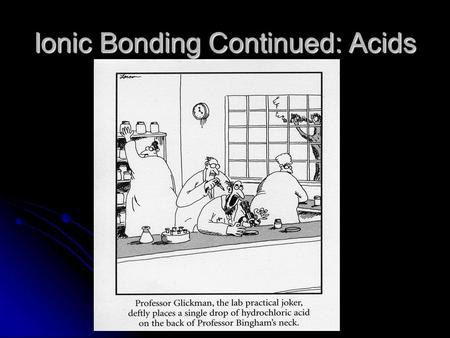 Ionic Bonding Continued: Acids. Ionic Bonding Continued - Acids What is an acid? What is an acid? Ionic compounds that give off hydrogen ions when dissolved.