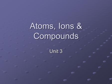 Atoms, Ions & Compounds Unit 3 Vocab Flash cards octet rule ion ionization energy electromagnetism Law of Multiple Proportions cationanion ionic bonds.
