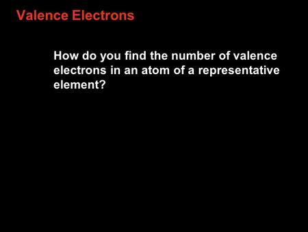 Valence Electrons How do you find the number of valence electrons in an atom of a representative element?