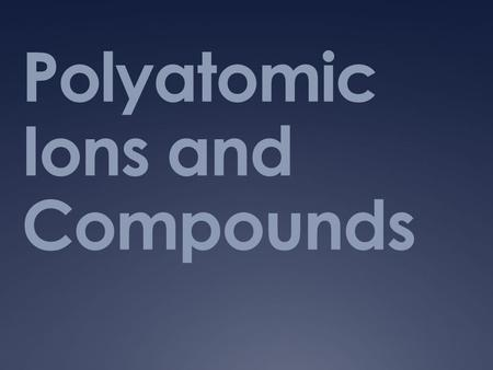 Polyatomic Ions and Compounds. Have You Ever…  Heard of things like sodium bicarbonate or sodium hydroxide ?  How about baking soda or lye.