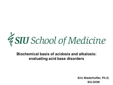 Eric Niederhoffer, Ph.D. SIU-SOM Biochemical basis of acidosis and alkalosis: evaluating acid base disorders.