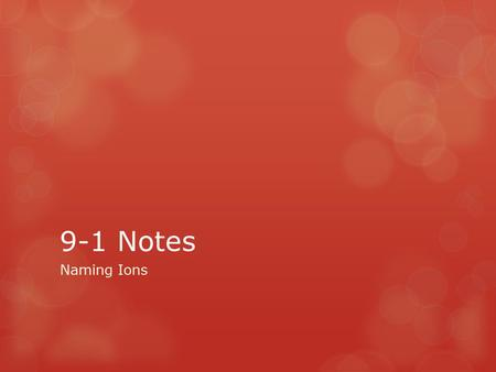 9-1 Notes Naming Ions. Monatomic Ions  Ionic compounds consist of a positive ion (a metal) bonded to a negative ion (a nonmetal)  Ex. KBr  Monatomic.