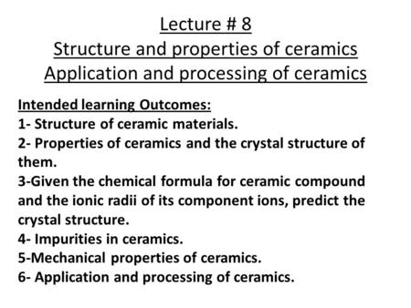 Lecture # 8 Structure and properties of ceramics Application and processing of ceramics Intended learning Outcomes: 1- Structure of ceramic materials.