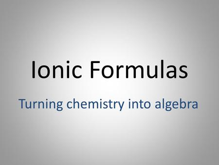 Ionic Formulas Turning chemistry into algebra. REVIEW We can tell how many electrons an atom will gain or lose by looking at its valence electrons. Metals.