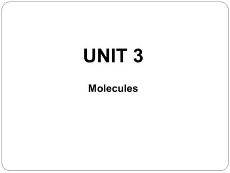 UNIT 3 Molecules. Chemistry happens among the electrons. Bonds occur between atoms as a result of interactions among the electrons. When the interaction.