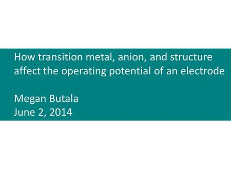 How transition metal, anion, and structure affect the operating potential of an electrode Megan Butala June 2, 2014.