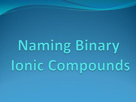 Compound 2 or more elements combined in a fixed proportion Binary Composed of 2 elements.