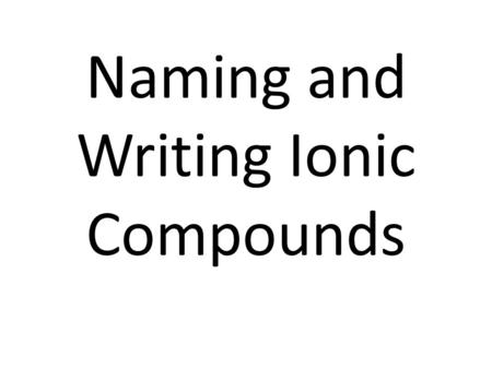 Naming and Writing Ionic Compounds. Ionic Compounds Occur between a metal and non-metal Occur when electrons are transferred between atoms forming ions.