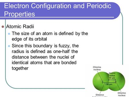 Electron Configuration and Periodic Properties Atomic Radii The size of an atom is defined by the edge of its orbital Since this boundary is fuzzy, the.