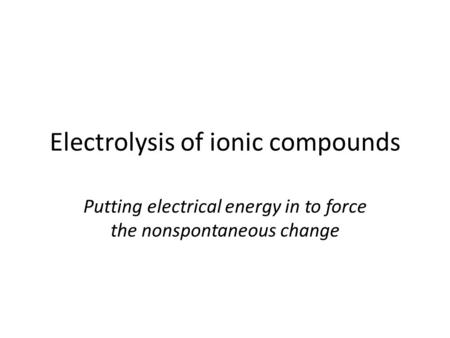 Electrolysis of ionic compounds Putting electrical energy in to force the nonspontaneous change.