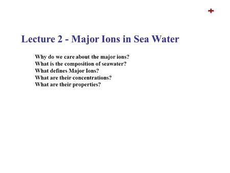 Lecture 2 - Major Ions in Sea Water Why do we care about the major ions? What is the composition of seawater? What defines Major Ions? What are their concentrations?