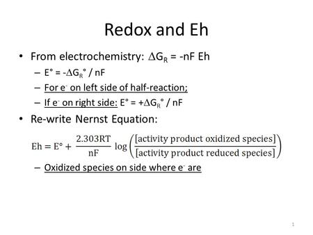 Redox <strong>and</strong> Eh From electrochemistry:  G R = -nF Eh – E° = -  G R ° / nF – For e - on left side of half-reaction; – If e - on right side: E° = +  G R.