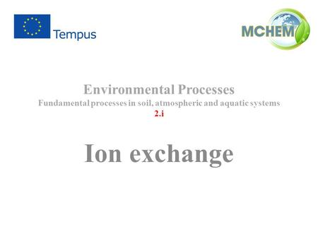 Environmental Processes Fundamental processes in soil, atmospheric and aquatic systems 2.i Ion exchange.