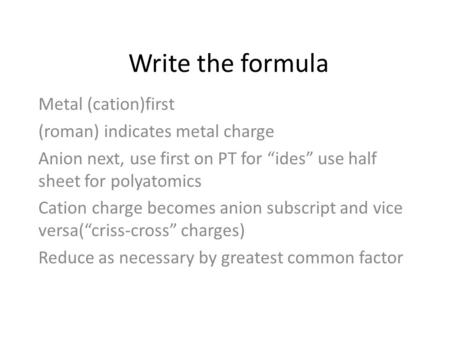 "Write the formula Metal (cation)first (roman) indicates metal charge Anion next, use first on PT for ""ides"" use half sheet for polyatomics Cation charge."