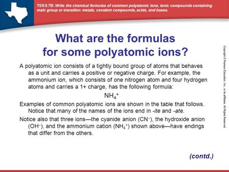 TEKS 7B: Write the chemical formulas of common polyatomic ions, ionic compounds containing main group or transition metals, covalent compounds, acids,