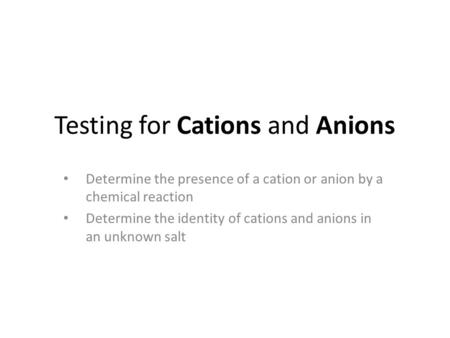 Testing for Cations and Anions Determine the presence of a cation or anion by a chemical reaction Determine the identity of cations and anions in an unknown.