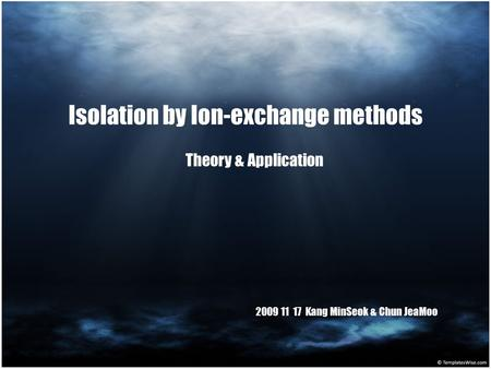 Isolation by Ion-exchange methods Theory & Application 2009 11 17 Kang MinSeok & Chun JeaMoo.
