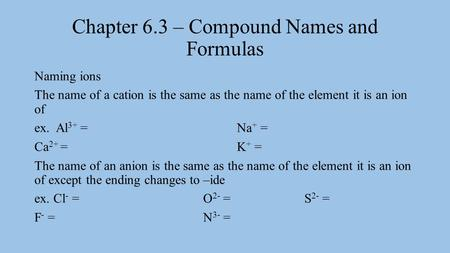 Chapter 6.3 – Compound Names and Formulas Naming ions The name of a cation is the same as the name of the element it is an ion of ex. Al 3+ = Na + = Ca.