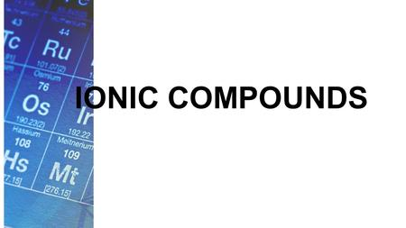 IONIC COMPOUNDS. Formation of Ions Many of the properties of the elements are due to their valence electrons. These same electrons are involved in the.