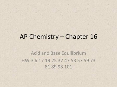AP Chemistry – Chapter 16 Acid and Base Equilibrium HW:3 6 17 19 25 37 47 53 57 59 73 81 89 93 101.
