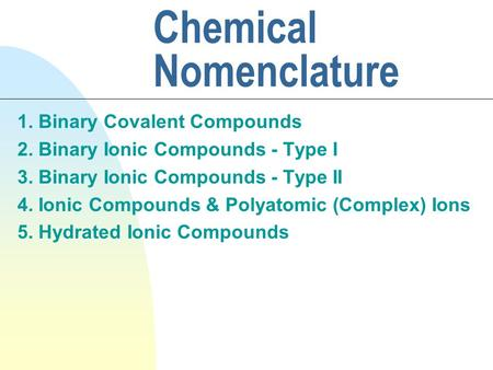 Chemical Nomenclature 1. Binary Covalent Compounds 2. Binary Ionic Compounds - Type I 3. Binary Ionic Compounds - Type II 4. Ionic Compounds & Polyatomic.