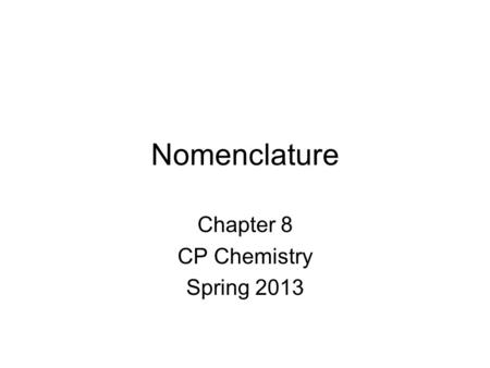 Nomenclature Chapter 8 CP Chemistry Spring 2013. Ionic Compounds Atoms held together by ionic bonds. What are ionic bonds? –Between metals and non-metals.