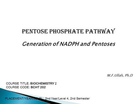Pentose Phosphate Pathway Generation of NADPH and Pentoses COURSE TITLE: BIOCHEMISTRY 2 COURSE CODE: BCHT 202 PLACEMENT/YEAR/LEVEL: 2nd Year/Level 4, 2nd.