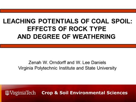 LEACHING POTENTIALS OF COAL SPOIL: EFFECTS OF ROCK TYPE AND DEGREE OF WEATHERING Zenah W. Orndorff and W. Lee Daniels Virginia Polytechnic Institute and.