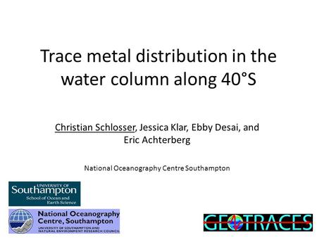Trace metal distribution in the water column along 40°S Christian Schlosser, Jessica Klar, Ebby Desai, and Eric Achterberg National Oceanography Centre.