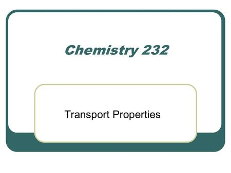 Chemistry 232 Transport Properties. Definitions Transport property. The ability of a substance to transport matter, energy, or some other property along.