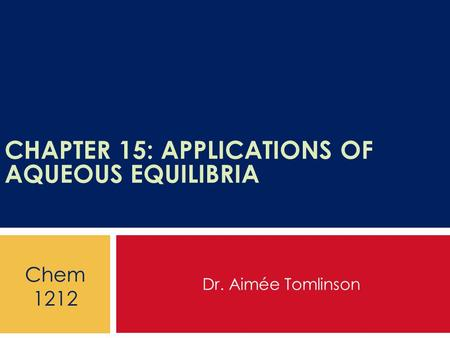 CHAPTER 15: APPLICATIONS OF AQUEOUS EQUILIBRIA Dr. Aimée Tomlinson Chem 1212.