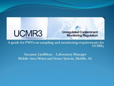 A guide for PWS's on sampling and monitoring requirements for UCMR3 Suzanne Lindblom – Laboratory Manager Mobile Area Water and Sewer System, Mobile, AL.