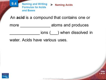 Slide 1 of 19 © Copyright Pearson Prentice Hall Naming and Writing Formulas for Acids and Bases > An acid is a compound that contains one or more _____________.