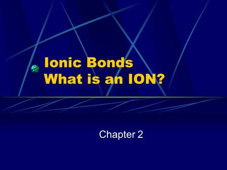 Ionic Bonds What is an ION? Chapter 2. Ionic Compounds How are positive ions formed? Atom loses one or more VALENCE electrons Called a CATION Ion becomes.