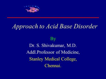Approach to Acid Base Disorder By Dr. S. Shivakumar, M.D. Addl.Professor of Medicine, Stanley Medical College, Chennai.