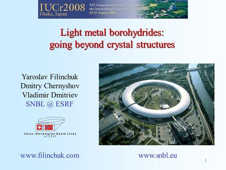 1 Light metal borohydrides: going beyond crystal structures Yaroslav Filinchuk Dmitry Chernyshov Vladimir Dmitriev ESRF