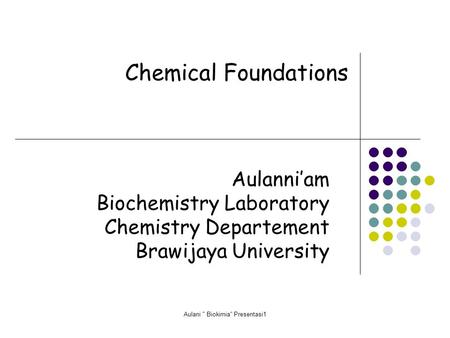 Aulani  Biokimia Presentasi1 Chemical Foundations Aulanni'am Biochemistry Laboratory Chemistry Departement Brawijaya University.