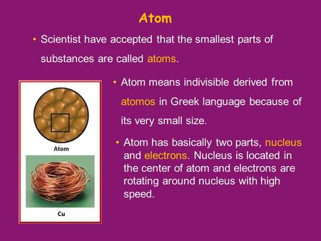 Atom Scientist have accepted that the smallest parts of substances are called atoms. Atom has basically two parts, nucleus and electrons. Nucleus is located.