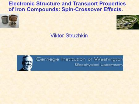 Electronic Structure and Transport Properties of Iron Compounds: Spin-Crossover Effects. Viktor Struzhkin.