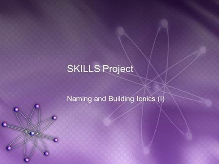 SKILLS Project Naming and Building Ionics (I). What are ionic compounds? Remember, this unit only applies to the naming and construction of ionic compounds.