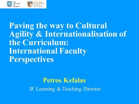 Paving the way to Cultural Agility & Internationalisation of the Curriculum: International Faculty Perspectives Petros Kefalas IF Learning & Teaching Director.