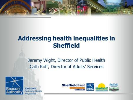 Addressing health inequalities in Sheffield Jeremy Wight, Director of Public Health Cath Roff, Director of Adults' Services.
